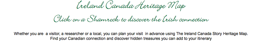 Ireland Canada Heritage Map Click on a Shamrock to discover the Irish connection Whether you are a visitor, a researcher or a local, you can plan your visit in advance using The Ireland Canada Story Heritage Map. Find your Canadian connection and discover hidden treasures you can add to your itinerary